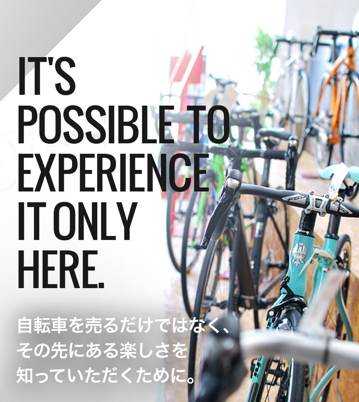 IT'S  POSSIBLE  TO  EXPERIENCE  IT ONLY  HERE.  自転車を売るだけではなく、 その先にある楽しさを 知っていただくために。