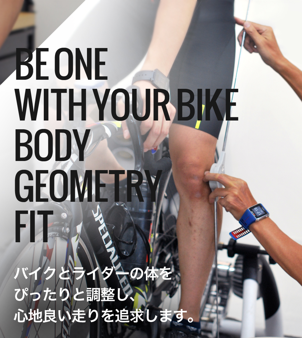 BE ONE  WITH YOUR BIKE BODY  GEOMETRY  FIT バイクとライダーの体を ぴったりと調整し、 心地良い走りを追求します。